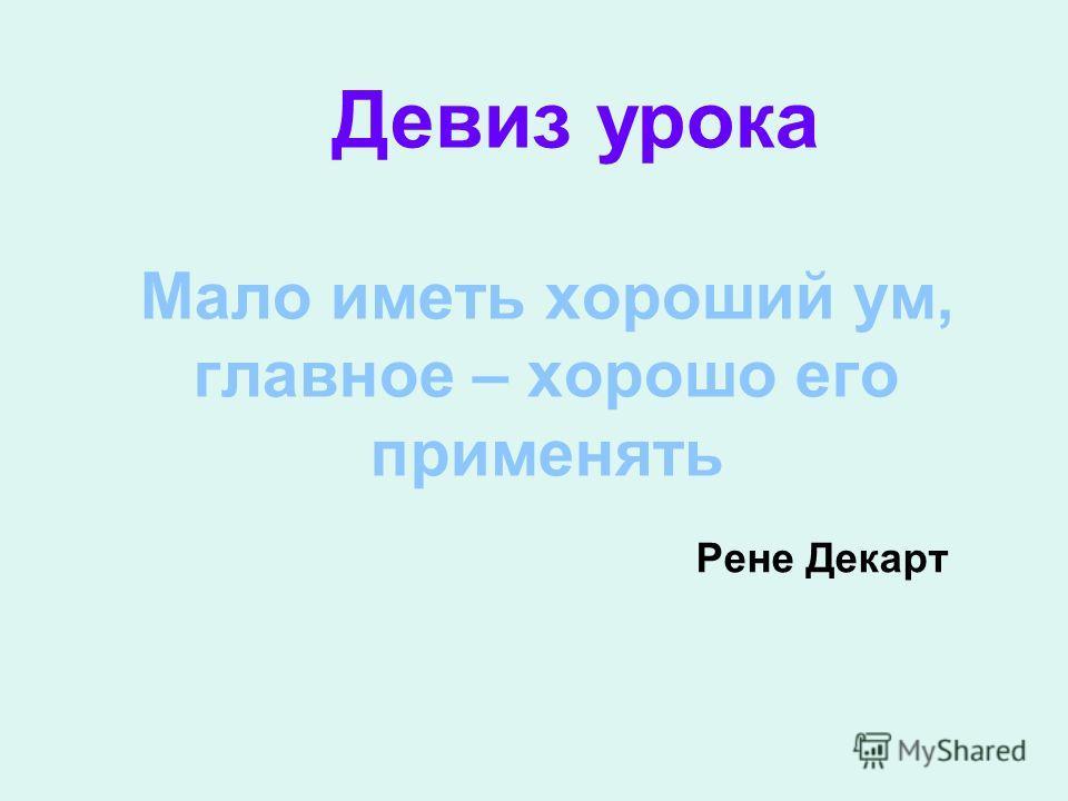 Мало иметь хороший ум, главное – хорошо его применять Рене Декарт Девиз урока