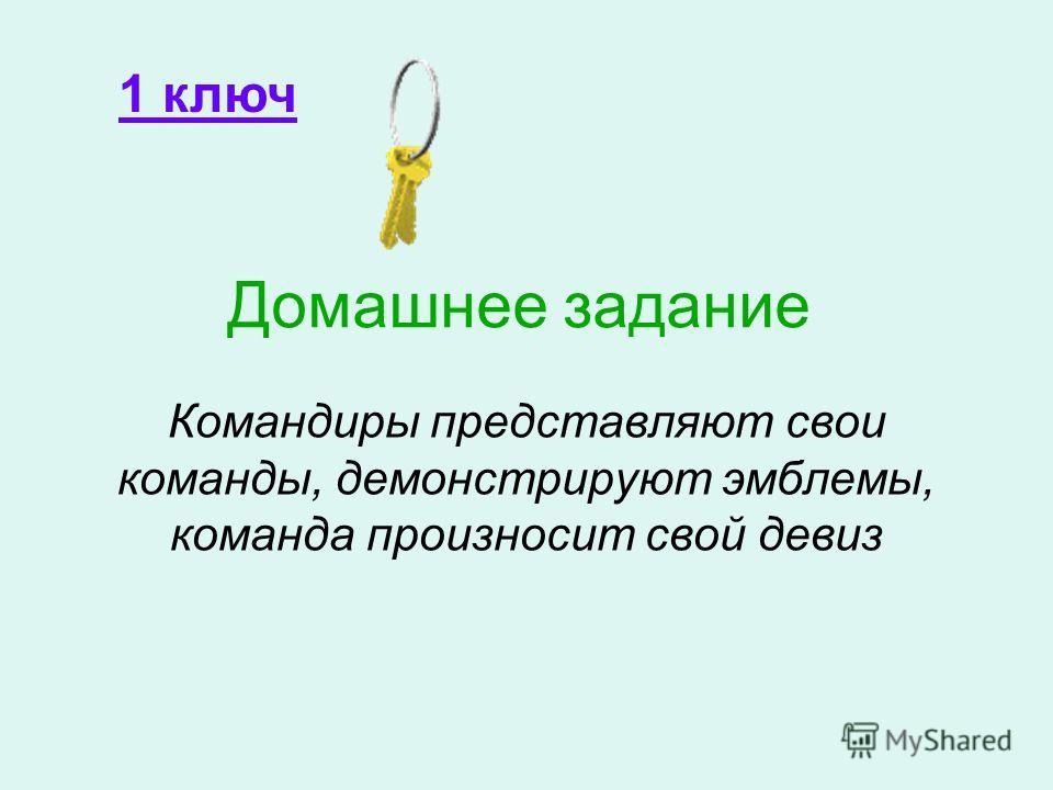 Домашнее задание Командиры представляют свои команды, демонстрируют эмблемы, команда произносит свой девиз 1 ключ