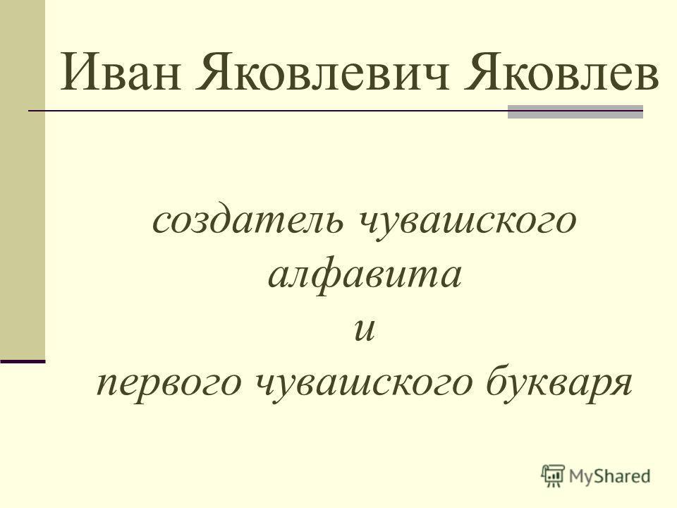 Иван Яковлевич Яковлев создатель чувашского алфавита и первого чувашского букваря