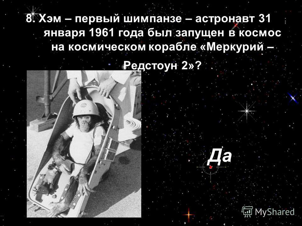 8. Хэм – первый шимпанзе – астронавт 31 января 1961 года был запущен в космос на космическом корабле «Меркурий – Редстоун 2»? Да