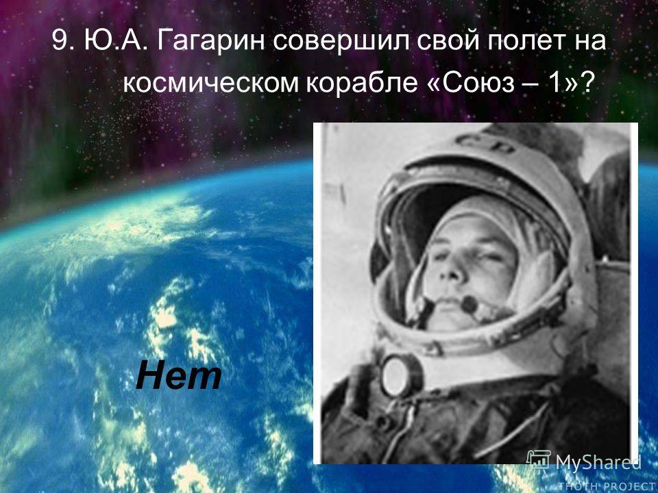9. Ю.А. Гагарин совершил свой полет на космическом корабле «Союз – 1»? Нет