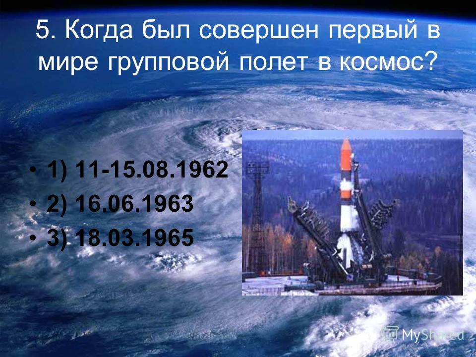 5. Когда был совершен первый в мире групповой полет в космос? 1) 11-15.08.1962 2) 16.06.1963 3) 18.03.1965