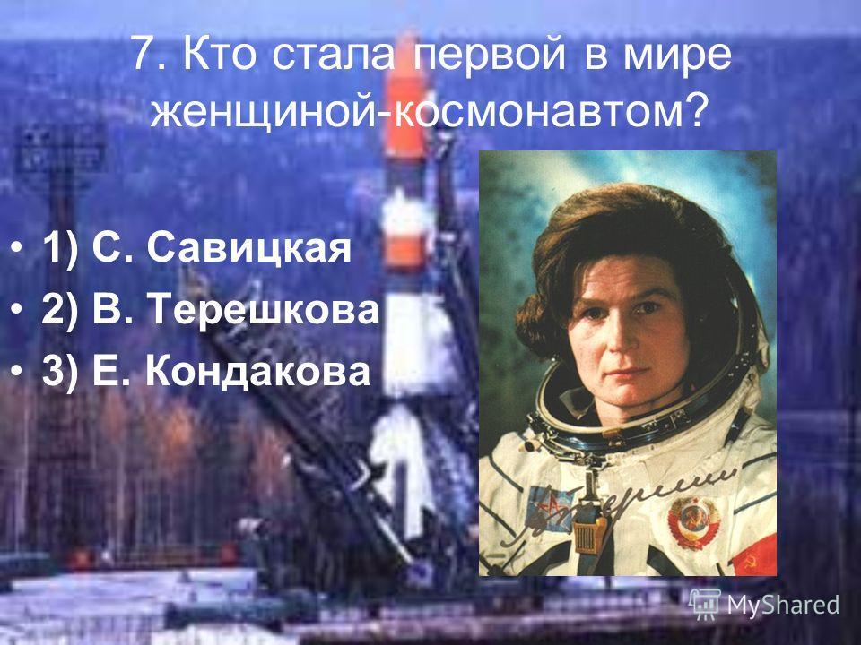 7. Кто стала первой в мире женщиной-космонавтом? 1) С. Савицкая 2) В. Терешкова 3) Е. Кондакова