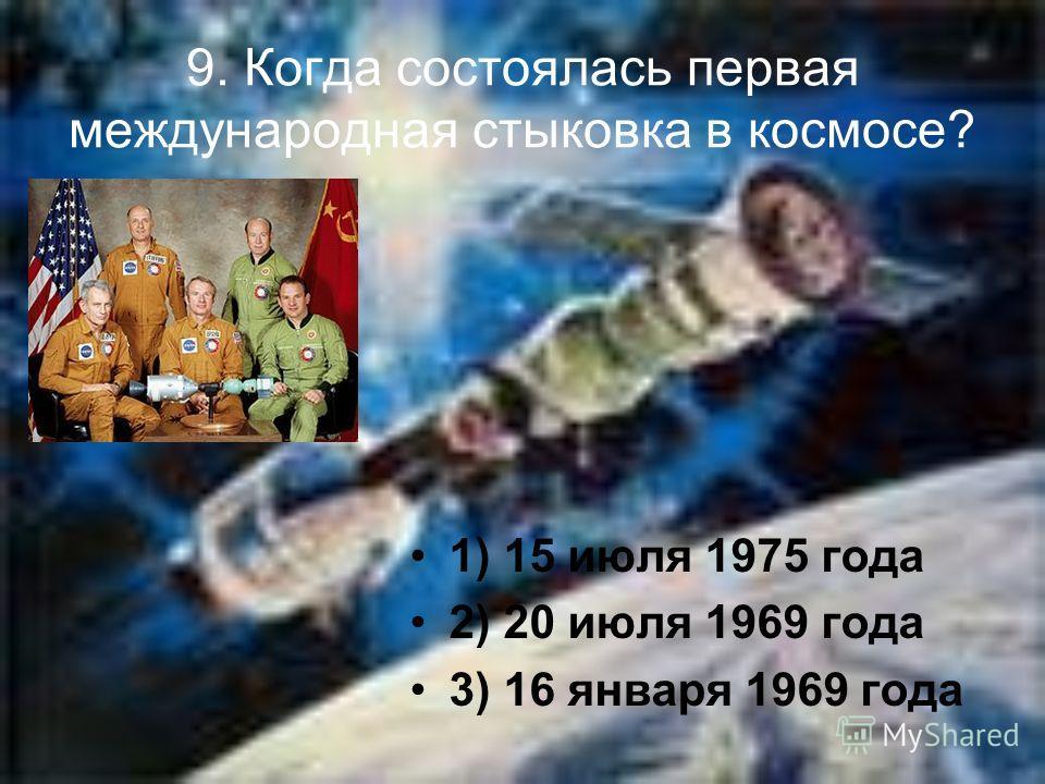 9. Когда состоялась первая международная стыковка в космосе? 1) 15 июля 1975 года 2) 20 июля 1969 года 3) 16 января 1969 года