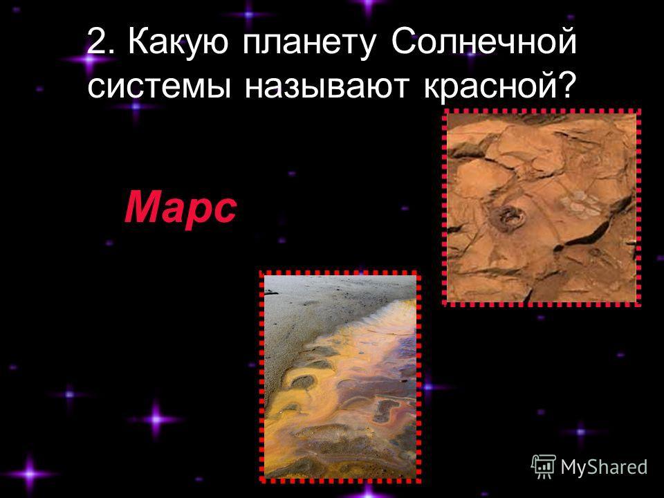 2. Какую планету Солнечной системы называют красной? Марс