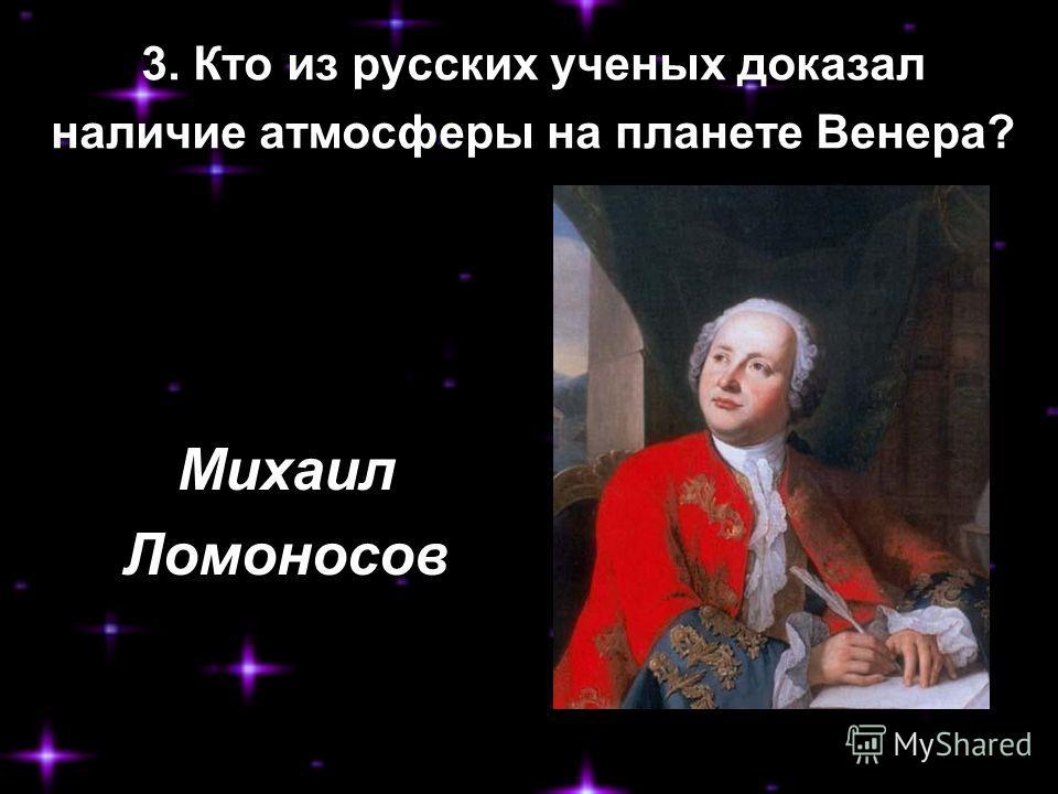 3. Кто из русских ученых доказал наличие атмосферы на планете Венера? Михаил Ломоносов