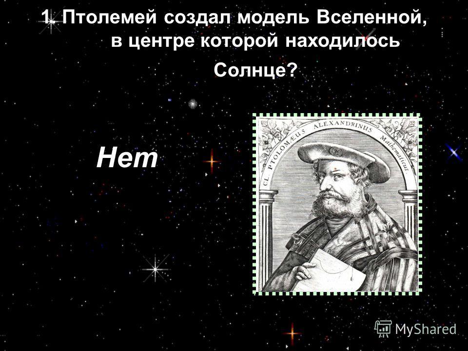 1. Птолемей создал модель Вселенной, в центре которой находилось Солнце? Нет