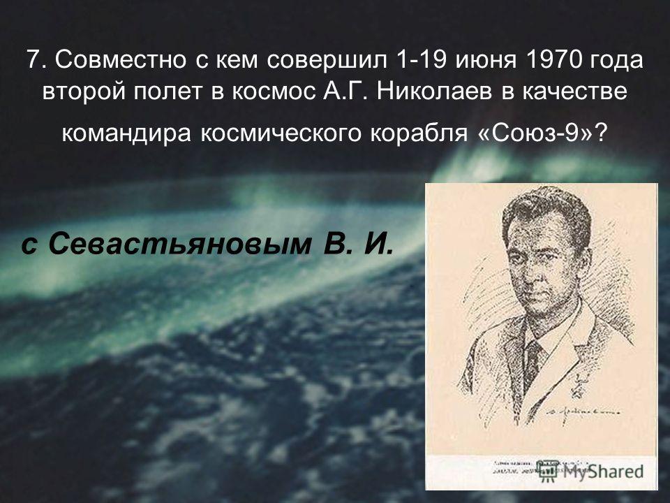 7. Совместно с кем совершил 1-19 июня 1970 года второй полет в космос А.Г. Николаев в качестве командира космического корабля «Союз-9»? с Севастьяновым В. И.