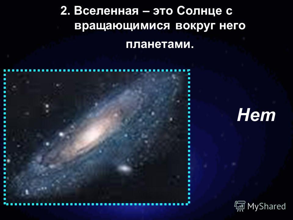 2. Вселенная – это Солнце с вращающимися вокруг него планетами. Нет