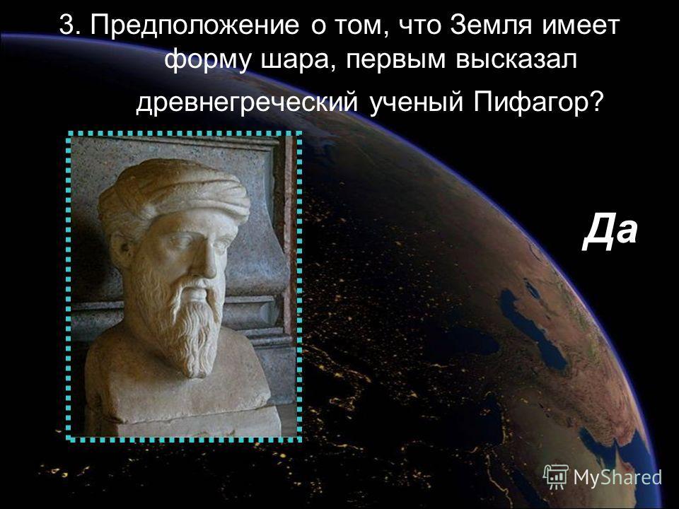 3. Предположение о том, что Земля имеет форму шара, первым высказал древнегреческий ученый Пифагор? Да