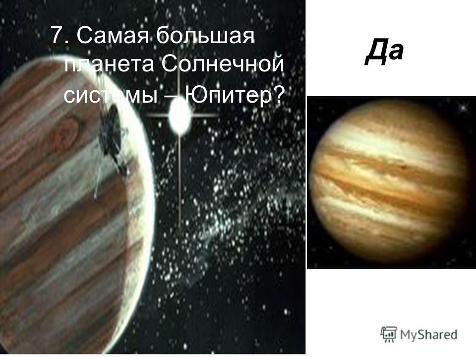 7. Самая большая планета Солнечной системы – Юпитер? Да