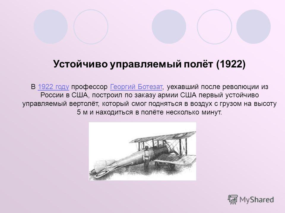Устойчиво управляемый полёт (1922) В 1922 году профессор Георгий Ботезат, уехавший после революции из России в США, построил по заказу армии США первый устойчиво управляемый вертолёт, который смог подняться в воздух с грузом на высоту 5 м и находитьс