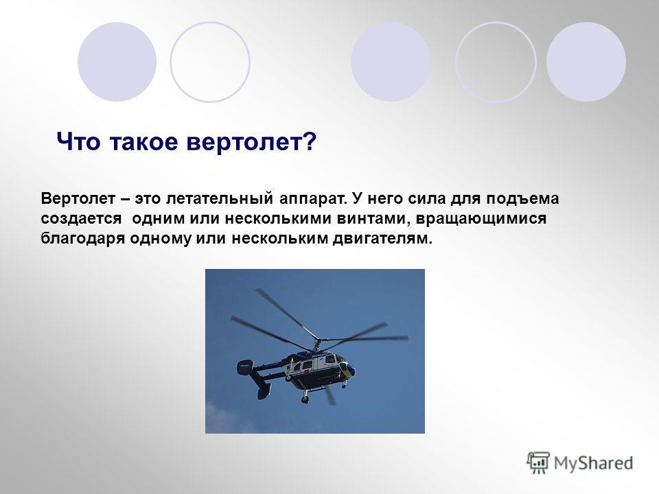 Что такое вертолет? Вертолет – это летательный аппарат. У него сила для подъема создается одним или несколькими винтами, вращающимися благодаря одному или нескольким двигателям.