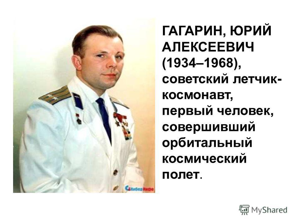 ГАГАРИН, ЮРИЙ АЛЕКСЕЕВИЧ (1934–1968), советский летчик- космонавт, первый человек, совершивший орбитальный космический полет.