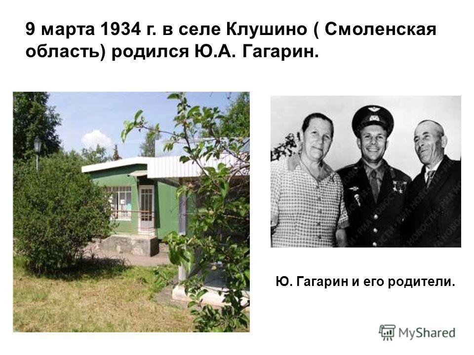 Ю. Гагарин и его родители. 9 марта 1934 г. в селе Клушино ( Смоленская область) родился Ю.А. Гагарин.