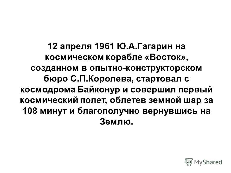 12 апреля 1961 Ю.А.Гагарин на космическом корабле «Восток», созданном в опытно-конструкторском бюро С.П.Королева, стартовал с космодрома Байконур и совершил первый космический полет, облетев земной шар за 108 минут и благополучно вернувшись на Землю.