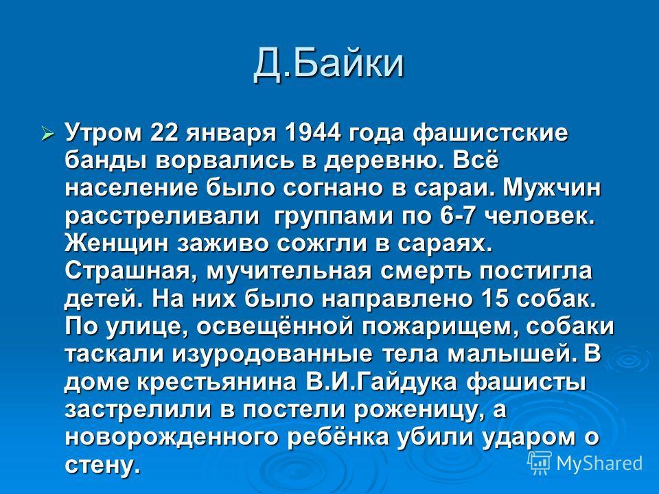 Д.Байки Утром 22 января 1944 года фашистские банды ворвались в деревню. Всё население было согнано в сараи. Мужчин расстреливали группами по 6-7 человек. Женщин заживо сожгли в сараях. Страшная, мучительная смерть постигла детей. На них было направле