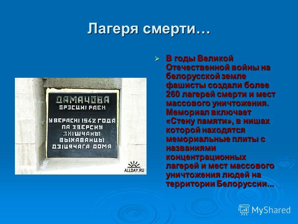 Лагеря смерти… В годы Великой Отечественной войны на белорусской земле фашисты создали более 260 лагерей смерти и мест массового уничтожения. Мемориал включает «Стену памяти», в нишах которой находятся мемориальные плиты с названиями концентрационных
