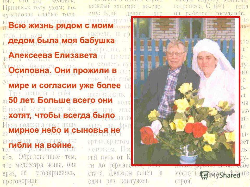 Всю жизнь рядом с моим дедом была моя бабушка Алексеева Елизавета Осиповна. Они прожили в мире и согласии уже более 50 лет. Больше всего они хотят, чтобы всегда было мирное небо и сыновья не гибли на войне.