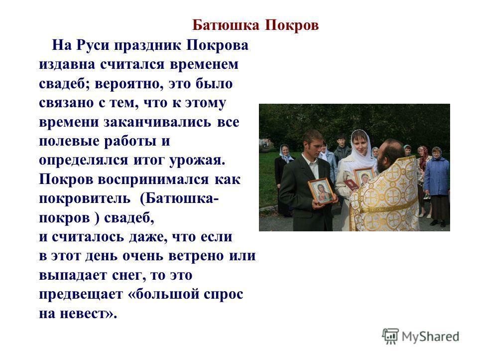 На Руси праздник Покрова издавна считался временем свадеб; вероятно, это было связано с тем, что к этому времени заканчивались все полевые работы и определялся итог урожая. Покров воспринимался как покровитель (Батюшка- покров ) свадеб, и считалось д
