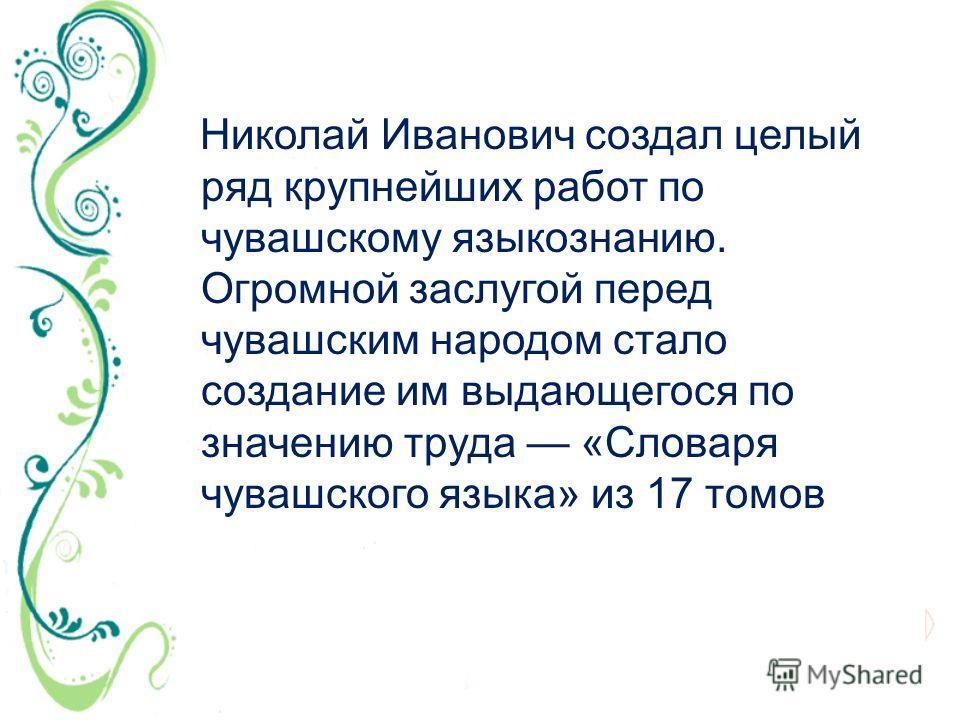Николай Иванович создал целый ряд крупнейших работ по чувашскому языкознанию. Огромной заслугой перед чувашским народом стало создание им выдающегося по значению труда «Словаря чувашского языка» из 17 томов