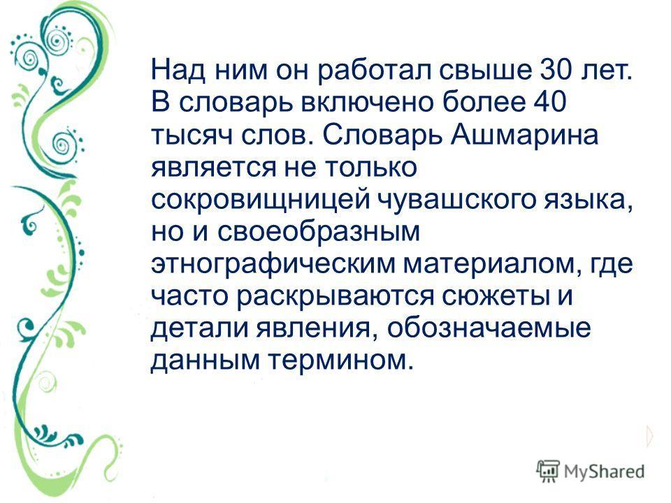 Над ним он работал свыше 30 лет. В словарь включено более 40 тысяч слов. Словарь Ашмарина является не только сокровищницей чувашского языка, но и своеобразным этнографическим материалом, где часто раскрываются сюжеты и детали явления, обозначаемые да