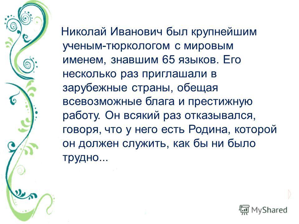 Николай Иванович был крупнейшим ученым-тюркологом с мировым именем, знавшим 65 языков. Его несколько раз приглашали в зарубежные страны, обещая всевозможные блага и престижную работу. Он всякий раз отказывался, говоря, что у него есть Родина, которой