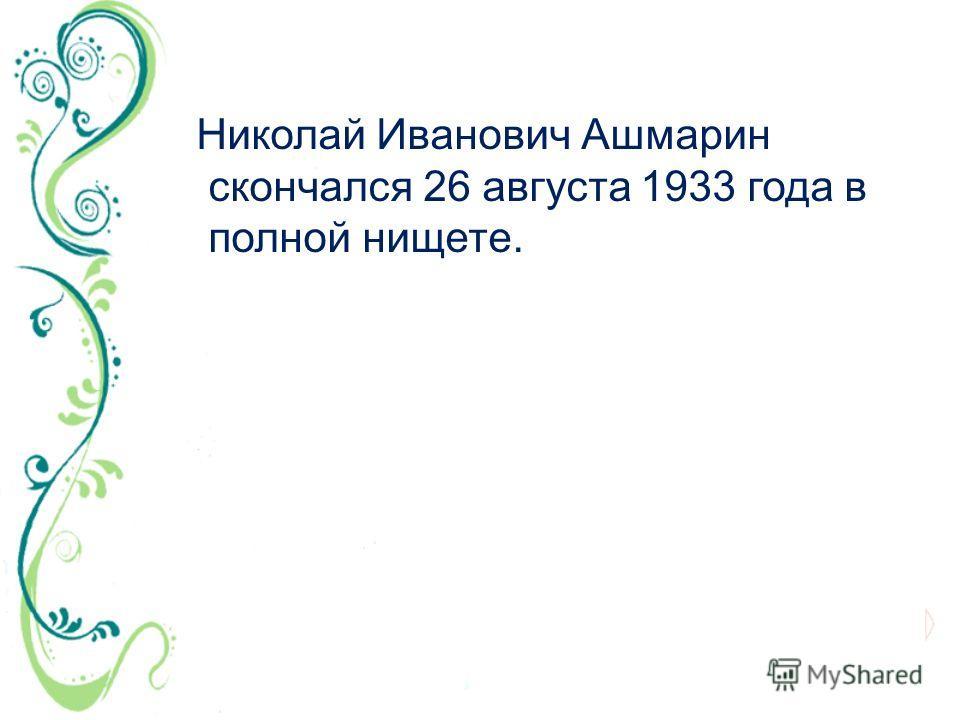 Николай Иванович Ашмарин скончался 26 августа 1933 года в полной нищете.