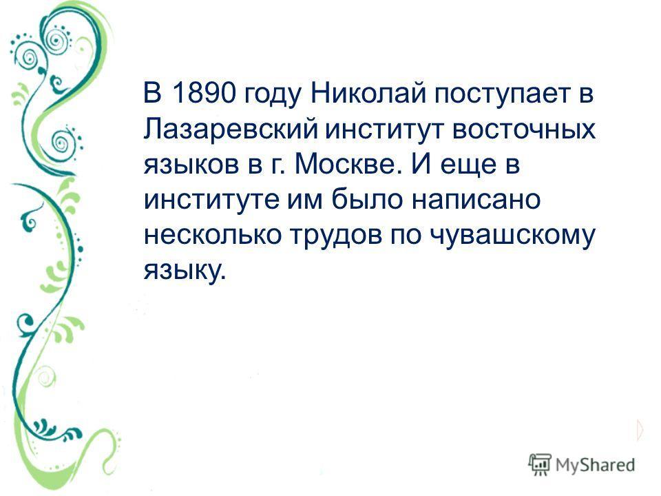 В 1890 году Николай поступает в Лазаревский институт восточных языков в г. Москве. И еще в институте им было написано несколько трудов по чувашскому языку.