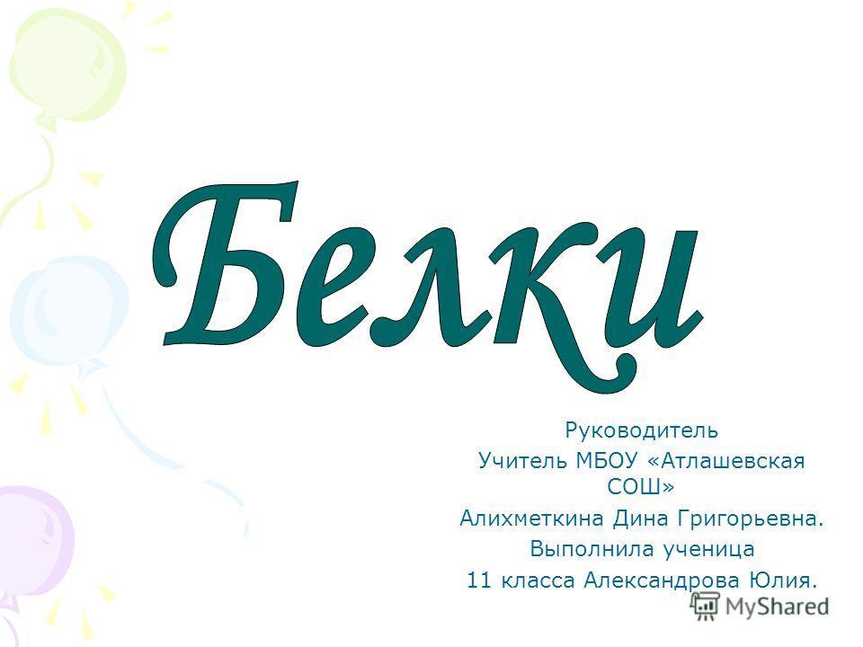 Руководитель Учитель МБОУ «Атлашевская СОШ» Алихметкина Дина Григорьевна. Выполнила ученица 11 класса Александрова Юлия.