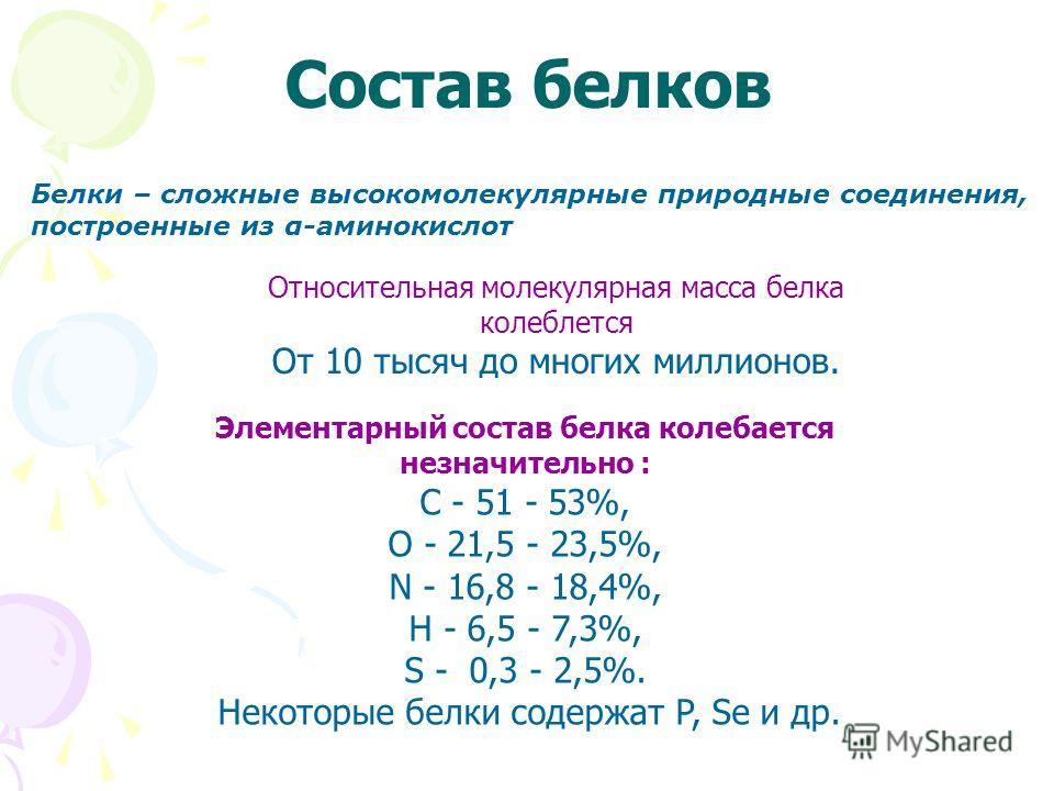 Состав белков Относительная молекулярная масса белка колеблется От 10 тысяч до многих миллионов. Элементарный состав белка колебается незначительно : C - 51 - 53%, O - 21,5 - 23,5%, N - 16,8 - 18,4%, H - 6,5 - 7,3%, S - 0,3 - 2,5%. Некоторые белки со