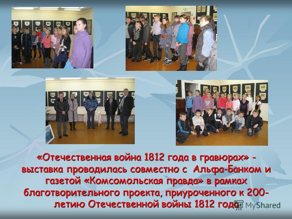 «Отечественная война 1812 года в гравюрах» - выставка проводилась совместно с Альфа-Банком и газетой «Комсомольская правда» в рамках благотворительного проекта, приуроченного к 200- летию Отечественной войны 1812 года