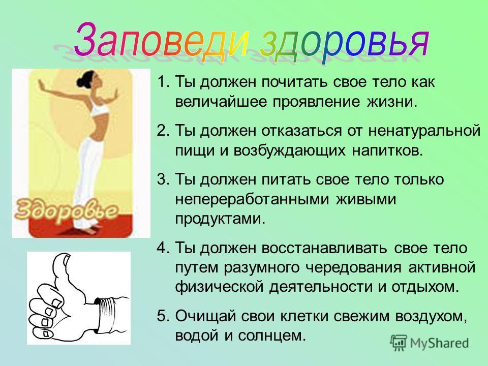 1.Ты должен почитать свое тело как величайшее проявление жизни. 2.Ты должен отказаться от ненатуральной пищи и возбуждающих напитков. 3.Ты должен питать свое тело только непереработанными живыми продуктами. 4.Ты должен восстанавливать свое тело путем