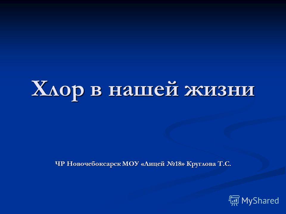 Хлор в нашей жизни ЧР Новочебоксарск МОУ «Лицей 18» Круглова Т.С.