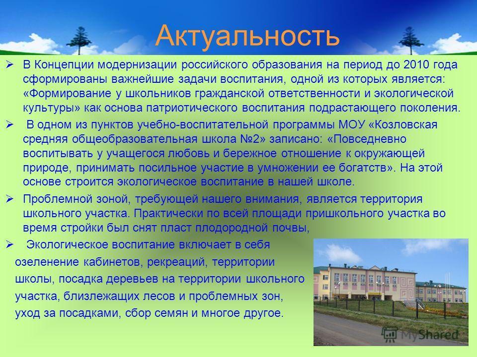 Актуальность В Концепции модернизации российского образования на период до 2010 года сформированы важнейшие задачи воспитания, одной из которых является: «Формирование у школьников гражданской ответственности и экологической культуры» как основа патр