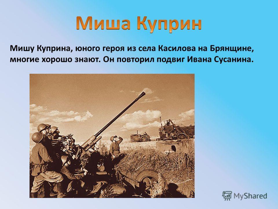 Мишу Куприна, юного героя из села Касилова на Брянщине, многие хорошо знают. Он повторил подвиг Ивана Сусанина.