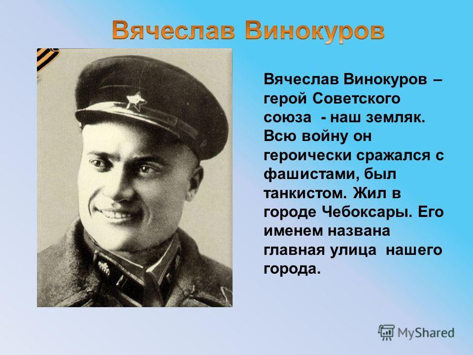 Вячеслав Винокуров – герой Советского союза - наш земляк. Всю войну он героически сражался с фашистами, был танкистом. Жил в городе Чебоксары. Его именем названа главная улица нашего города.