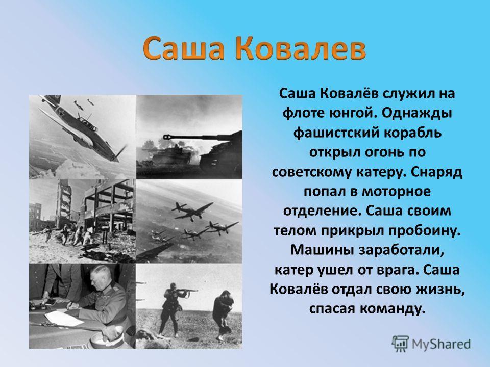 Саша Ковалёв служил на флоте юнгой. Однажды фашистский корабль открыл огонь по советскому катеру. Снаряд попал в моторное отделение. Саша своим телом прикрыл пробоину. Машины заработали, катер ушел от врага. Саша Ковалёв отдал свою жизнь, спасая кома