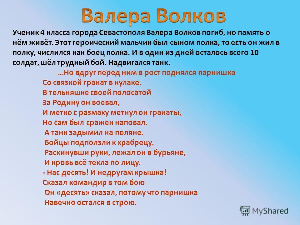 Ученик 4 класса города Севастополя Валера Волков погиб, но память о нём живёт. Этот героический мальчик был сыном полка, то есть он жил в полку, числился как боец полка. И в один из дней осталось всего 10 солдат, шёл трудный бой. Надвигался танк. …Но