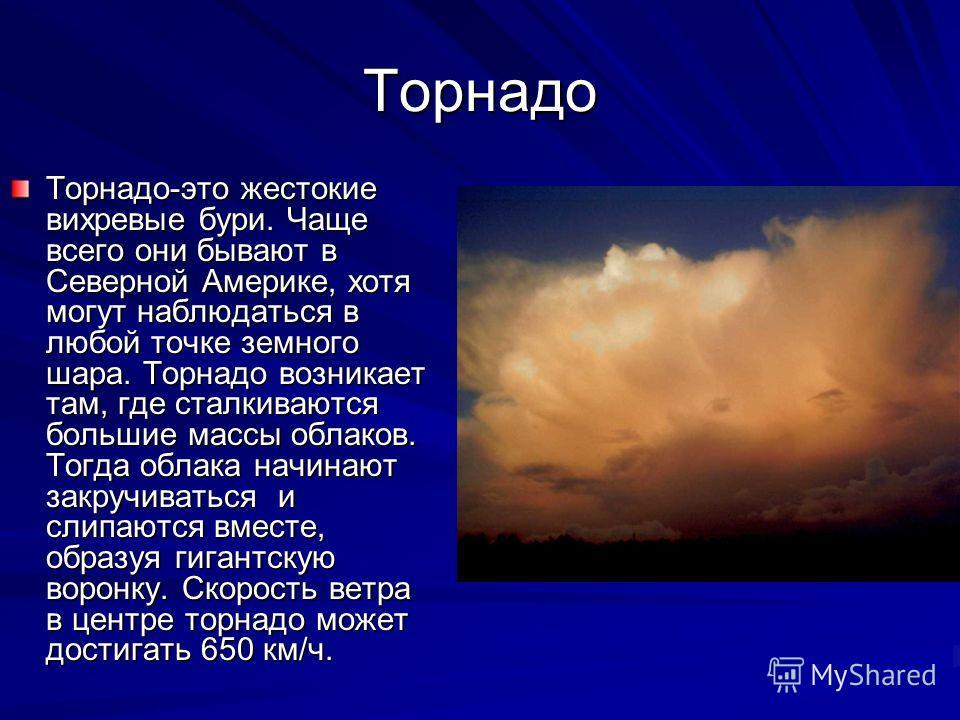Торнадо Торнадо-это жестокие вихревые бури. Чаще всего они бывают в Северной Америке, хотя могут наблюдаться в любой точке земного шара. Торнадо возникает там, где сталкиваются большие массы облаков. Тогда облака начинают закручиваться и слипаются вм