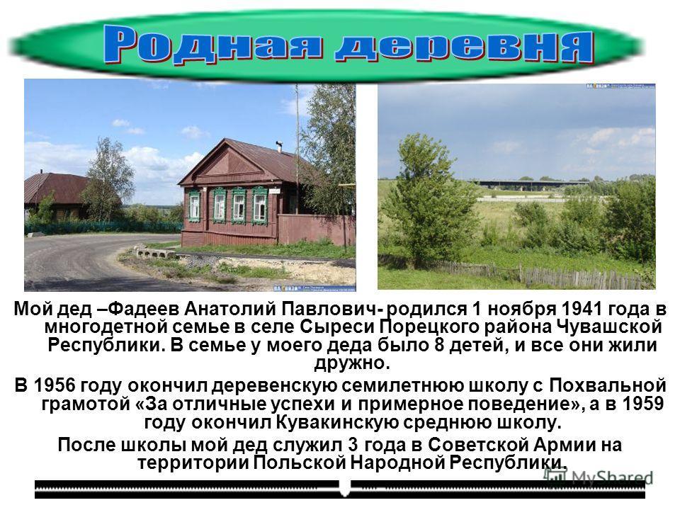 Мой дед –Фадеев Анатолий Павлович- родился 1 ноября 1941 года в многодетной семье в селе Сыреси Порецкого района Чувашской Республики. В семье у моего деда было 8 детей, и все они жили дружно. В 1956 году окончил деревенскую семилетнюю школу с Похвал
