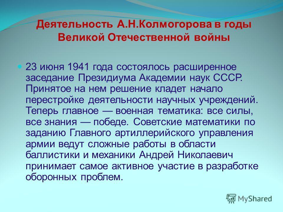 Деятельность А.Н.Колмогорова в годы Великой Отечественной войны 23 июня 1941 года состоялось расширенное заседание Президиума Академии наук СССР. Принятое на нем решение кладет начало перестройке деятельности научных учреждений. Теперь главное военна