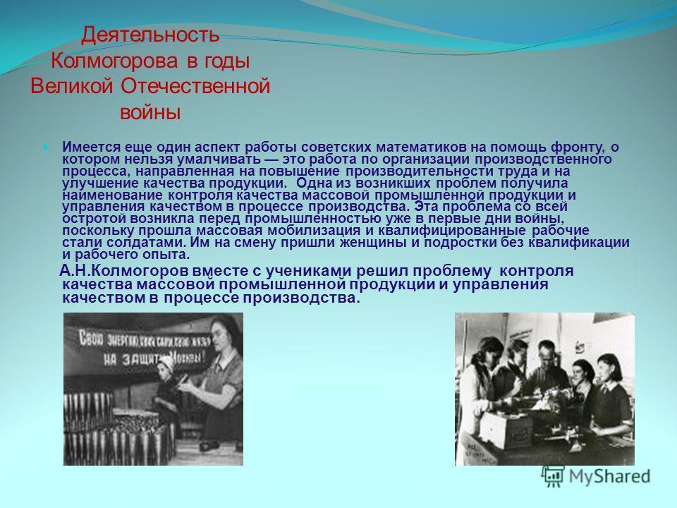 Деятельность Колмогорова в годы Великой Отечественной войны Имеется еще один аспект работы советских математиков на помощь фронту, о котором нельзя умалчивать это работа по организации производственного процесса, направленная на повышение производите