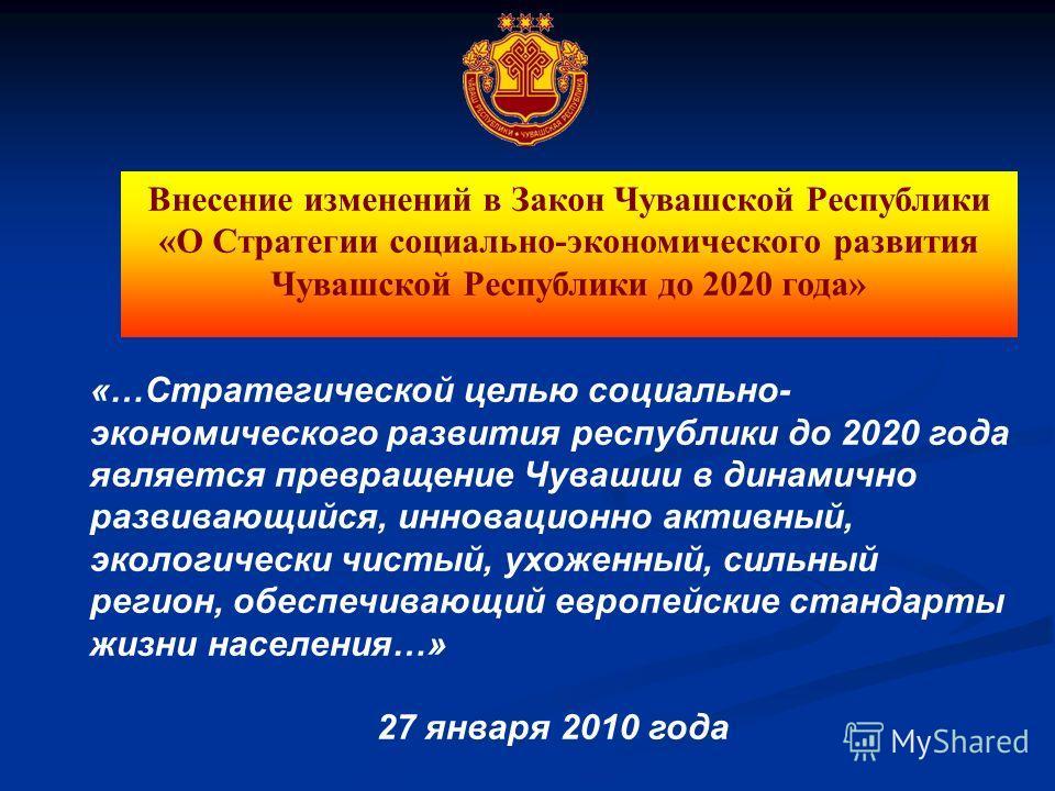 «…Стратегической целью социально- экономического развития республики до 2020 года является превращение Чувашии в динамично развивающийся, инновационно активный, экологически чистый, ухоженный, сильный регион, обеспечивающий европейские стандарты жизн