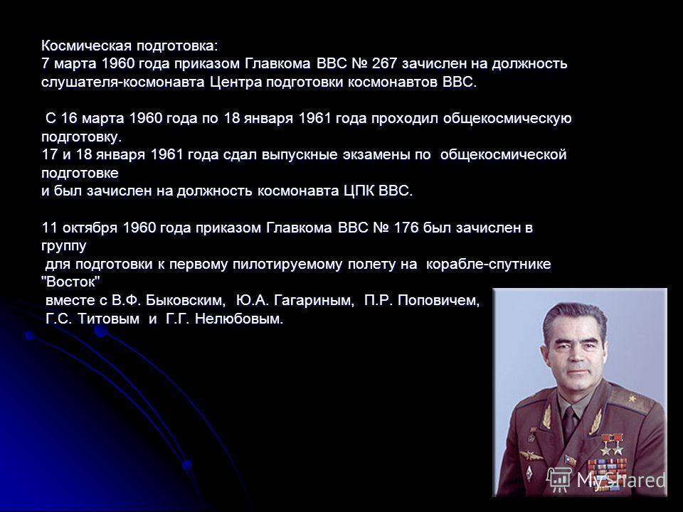 Космическая подготовка: 7 марта 1960 года приказом Главкома ВВС 267 зачислен на должность слушателя-космонавта Центра подготовки космонавтов ВВС. С 16 марта 1960 года по 18 января 1961 года проходил общекосмическую С 16 марта 1960 года по 18 января 1
