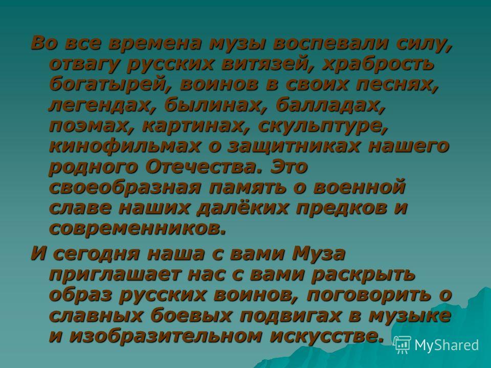 Во все времена музы воспевали силу, отвагу русских витязей, храбрость богатырей, воинов в своих песнях, легендах, былинах, балладах, поэмах, картинах, скульптуре, кинофильмах о защитниках нашего родного Отечества. Это своеобразная память о военной сл
