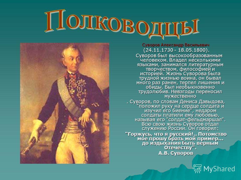 Суворов Александр Васильевич (24.11.1730 - 18.05.1800). (24.11.1730 - 18.05.1800). Суворов был высокообразованным человеком. Владел несколькими языками, занимался литературным творчеством, философией и историей. Жизнь Суворова была трудной жизнью вои