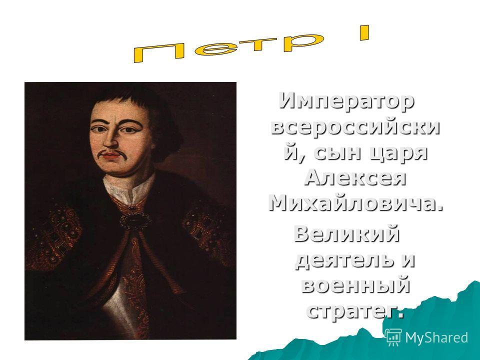 Император всероссийски й, сын царя Алексея Михайловича. Великий деятель и военный стратег.
