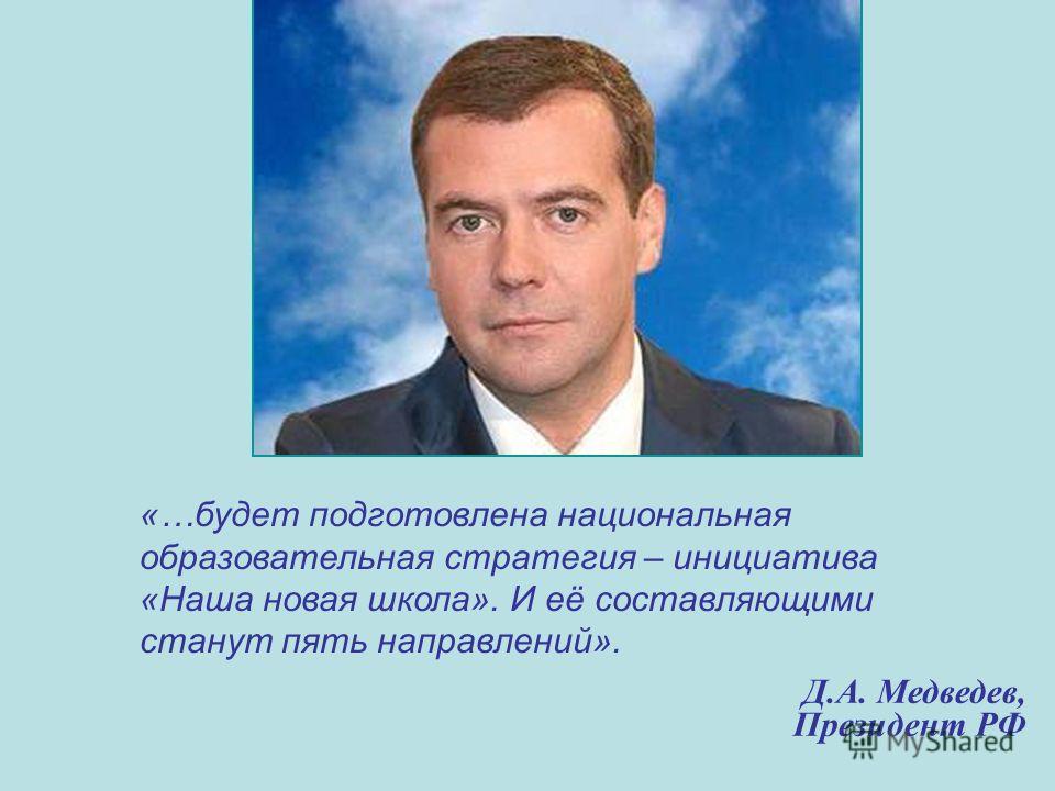Д.А. Медведев, Президент РФ «…будет подготовлена национальная образовательная стратегия – инициатива «Наша новая школа». И её составляющими станут пять направлений».