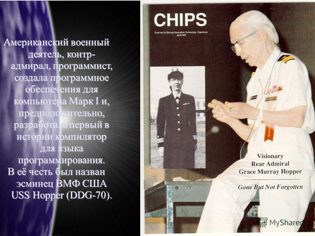 Американский военный деятель, контр- адмирал, программист, создала программное обеспечения для компьютера Марк I и, предположительно, разработала первый в истории компилятор для языка программирования. В её честь был назван эсминец ВМФ США USS Hopper